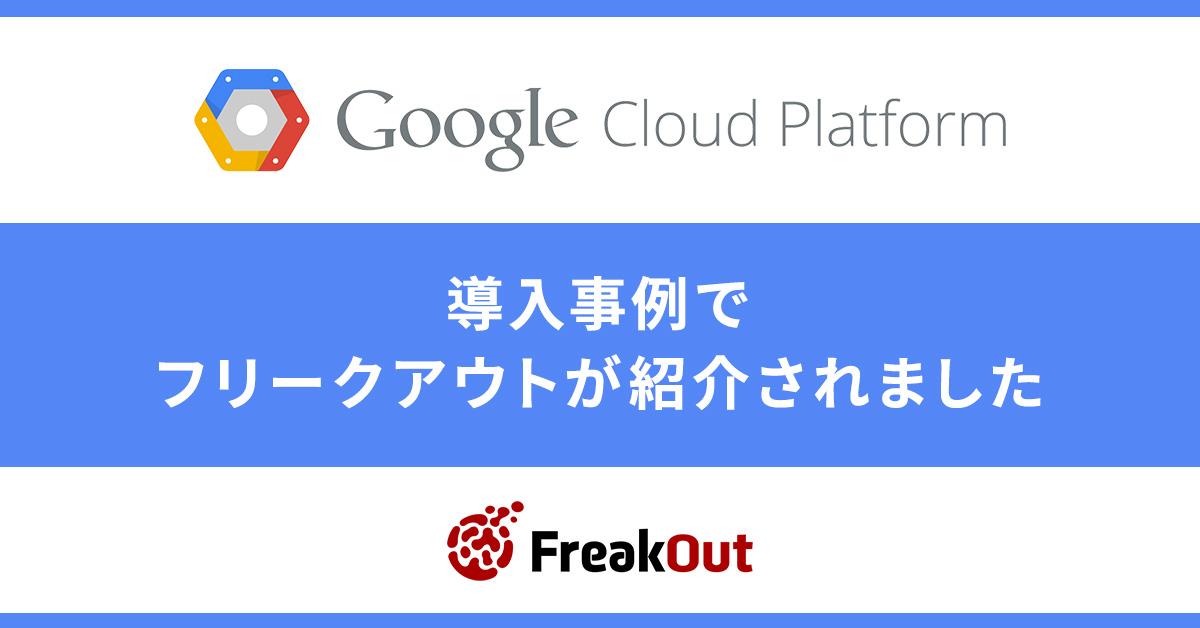 【お知らせ】「Google Cloud Platform」の導入事例でフリークアウトが紹介されました!